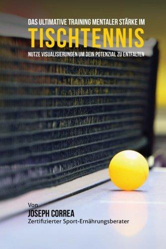 Das Ultimative Training Mentaler Starke im Tischtennis: Nutze Visualisierungen um dein Potenzial zu entfalten Taschenbuch – 1. Juni 2015 1514181819 Sports Table Tennis Sports & Recreation