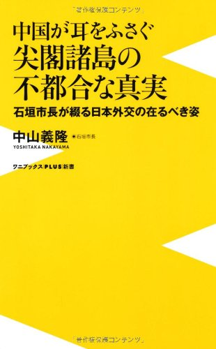中国が耳をふさぐ尖閣諸島の不都合な真実 ~石垣市長が綴る日本外交の在るべき姿~ (ワニブックスPLUS新書)