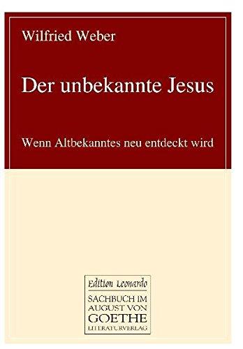 Der unbekannte Jesus: Wenn Altbekanntes neu entdeckt wird (August von Goethe Literaturverlag)