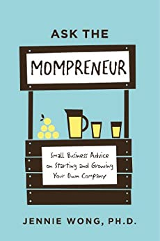 Ask the Mompreneur: Small Business Advice on Starting and Growing Your Own Company by [Wong PhD, Jennie]