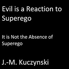 Evil Is a Reaction to Superego: It Is Not the Absence of Superego Audiobook by J.-M. Kuczynski Narrated by J.-M. Kuczynski