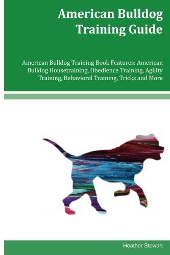 American Bulldog Training Guide American Bulldog Training Book Features: American Bulldog Housetraining, Obedience Training, Agility Training, Behavioral Training, Tricks and More