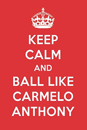 Keep Calm And Play Like Carmelo Anthony: Carmelo Anthony Designer Notebook