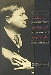 Politicians, the Press, and Propaganda: Lord Northcliffe and the Great War, 1914-1919