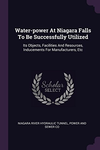 Water-power At Niagara Falls To Be Successfully Utilized: Its Objects, Facilities And Resources, Inducements For Manufacturers, Etc