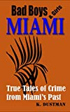BAD BOYS MIAMI (and a few bad girls):: True Stories of Crime from Miami's Past (Bad Boys America Book 1)