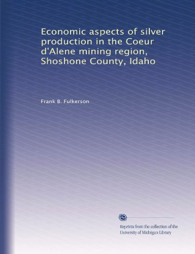 Economic Aspects Of Silver Production In The Coeur Dalene Mining Region  Shoshone County  Idaho