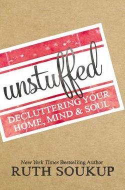 Ruth Soukup: Unstuffed : Decluttering Your Home, Mind, and Soul (Paperback); 2016 Edition