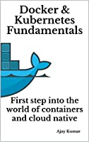 Docker & Kubernetes Fundamentals: First step into the world of containers and cloud native Front Cover
