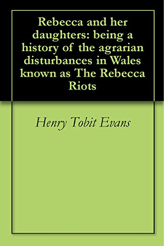 Rebecca and her daughters: being a history of the agrarian disturbances in Wales known as The Rebecca Riots