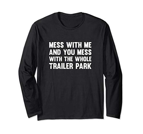 Mess With Me And You Mess With The Whole Trailer Park Long Sleeve T-Shirt