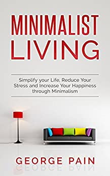 Minimalist Living: Simplify your Life, Declutter Your Home, Reduce Your Stress and Increase Your Happiness through Minimalism (Improve your Quality of Life and Reduce Your Stress Book 1) by [Pain, George]