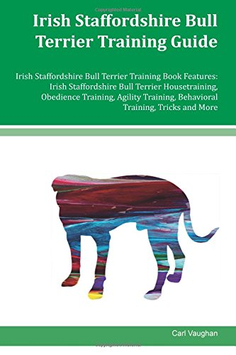 Irish Staffordshire Bull Terrier Training Guide Irish Staffordshire Bull Terrier Training Book Features: Irish Staffordshire Bull Terrier ... Behavioral Training, Tricks and More por Carl Vaughan