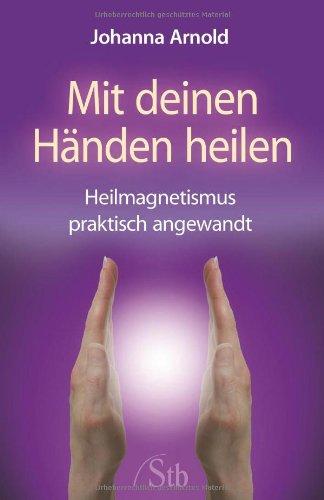 Mit deinen Händen heilen: Heilmagnetismus praktisch angewandt