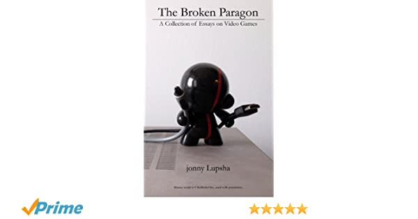 The Broken Paragon A Collection Of Essays On Video Games Jonny  The Broken Paragon A Collection Of Essays On Video Games Jonny Lupsha   Amazoncom Books