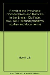 Revolt of the Provinces: Conservatives and Radicals in the English Civil War, 1630-50 (Historical problems, studies and documents)