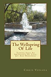 The Wellspring Of Life: Tapping Into An Abundance Of Love, Joy And Happiness