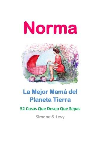 Norma, La Mejor Mama del Planeta Tierra: 52 Cosas Que Deseo Que Sepas (Spanish Edition) [simone levy] (Tapa Blanda)
