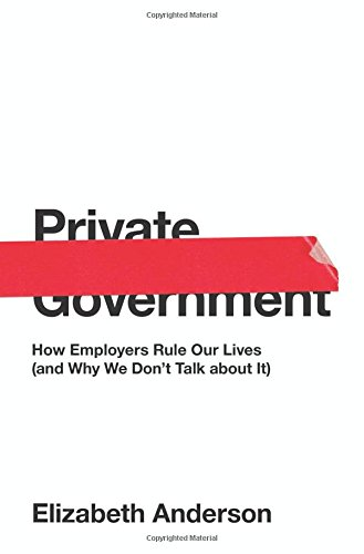 Private Government  How Employers Rule Our Lives  And Why We Dont Talk About It   The University Center For Human Values Series