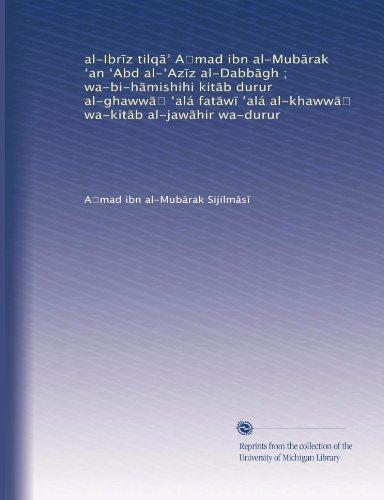 al-Ibr?z tilq?? A?mad ibn al-Mub?rak ?an ?Abd al-?Az?z al-Dabb?gh ; wa-bi-h?mishihi kit?b durur al-ghaww?? ?alá fat?w? ?alá al-khaww?? wa-kit?b al-jaw?hir wa-durur (Arabic Edition) (Arabic) Paperback – January 1, 1888