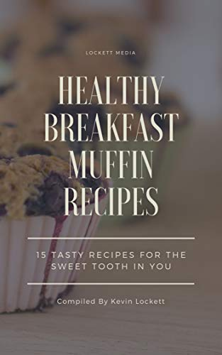 - HEALTHY BREAKFAST MUFFIN RECIPES: 15 TASTY RECIPES FOR THE SWEET TOOTH IN YOU