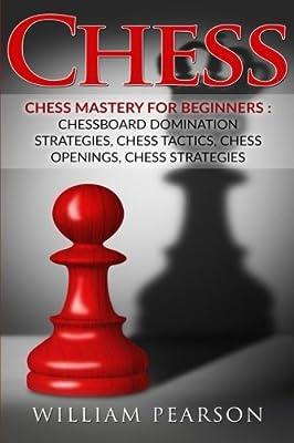 Chess: Chess Mastery For Beginners: Chessboard Domination Strategies, Chess Tactics, Chess Openings, Chess Strategies