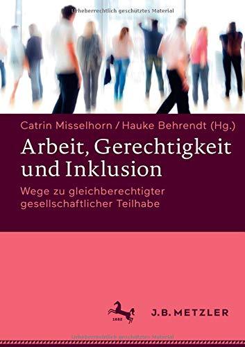 Arbeit, Gerechtigkeit und Inklusion: Wege zu gleichberechtigter gesellschaftlicher Teilhabe Gebundenes Buch – 25. April 2017 Catrin Misselhorn Hauke Behrendt J.B. Metzler 3476043738