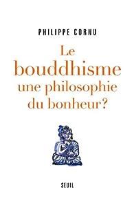 Le Bouddhisme, une philosophie du bonheur ? : 12 questions pour comprendre la voie du Bouddha par Philippe Cornu