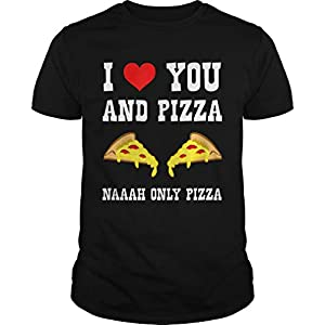 Funny Love You and Pizza Naaah Only Ironic Shirt – T Shirt For Men and Women.