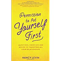 Permission to Put Yourself First: Questions, Exercises and Advice to Transform All Your Relationships