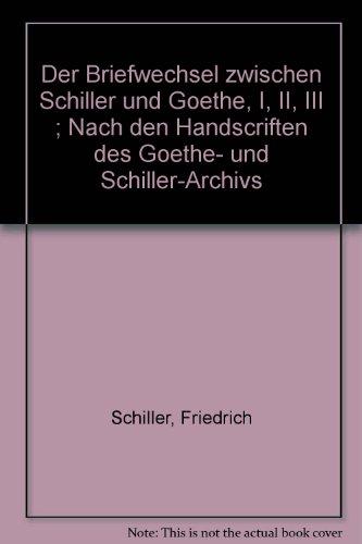 Der Briefwechsel zwischen Schiller und Goethe, I, II, III ; Nach den Handscriften des Goethe- und Schiller-Archivs