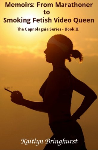 Memoirs: From Marathoner to Smoking Fetish Video Queen - The Capnolagnia Series - Book II