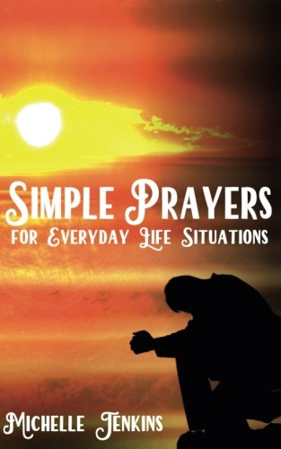 Simple Prayers For Everyday Life Situations Mrs. Michelle D Jenkins