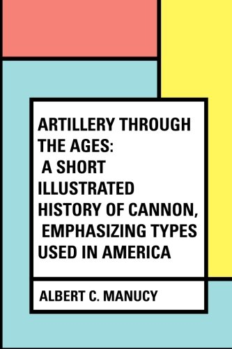 Artillery Through the Ages: A Short Illustrated History of Cannon, Emphasizing Types Used in America PDF