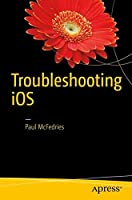 Troubleshooting iOS: Solving iPhone and iPad Problems Front Cover