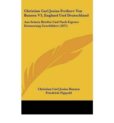 Christian Carl Josias Freiherr Von Bunsen V3, England Und Deutschland: Aus Seinen Briefen Und Nach Eigener Erinnerung Geschildert (1871) (Hardback) - Common PDF