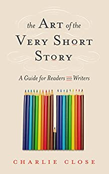 The Art of the Very Short Story: A Guide for Readers and Writers by [Close, Charlie]