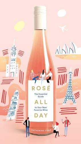 Rosé All Day: The Essential Guide to Your New Favorite Wine by Katherine Cole