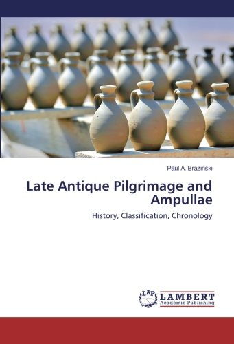 Read Online Late Antique Pilgrimage and Ampullae: History, Classification, Chronology pdf epub