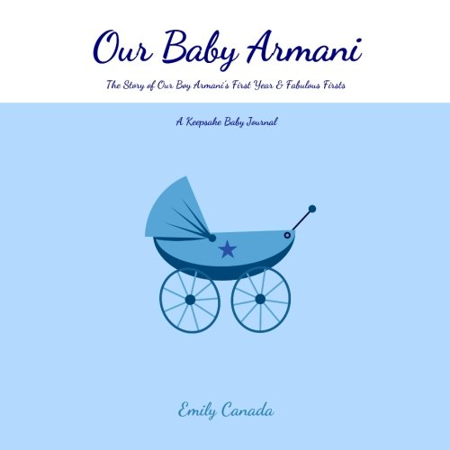 Our Baby Armani, The Story of Our Baby Boy Armani's First Year and Fabulous Firsts: A Keepsake Baby Journal (Our Baby Boy / Memory Book)