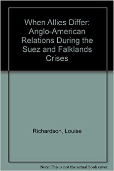 When Allies Differ: Anglo-American Relations During the Suez and Falklands Crises by Louise Richardson (1996-03-30)