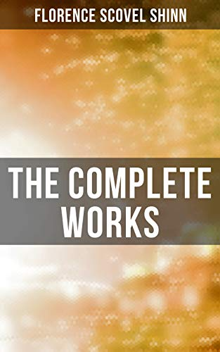 The Complete Works: The Game of Life and How to Play It, Your Word is Your Wand, The Secret Door to Success, The Power of the Spoken Word (Life Is A Game And How To Play It)