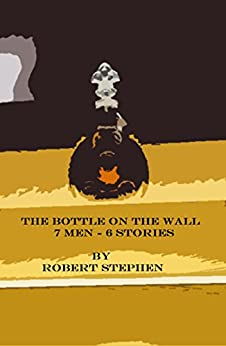 THE BOTTLE ON THE WALL: 7 MEN-6 STORIES by [Stephen, Robert ]