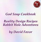 God Soup Cookbook - Reality Design Recipes + Rabbit Hole Adventures