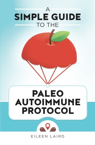 A Simple Guide to the Paleo Autoimmune Protocol Paperback – December 12, 2015 Eileen Laird 1519600283 Cooking Cooking (Natural foods)