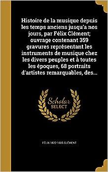 Histoire de la musique depuis les temps anciens jusqu'a nos jours, par Félix Clément: ouvrage contenant 359 gravures représentant les instruments de ... 68 portraits d'artistes remarquables, des...