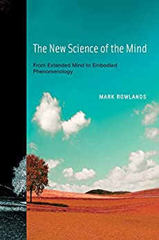 The New Science of the Mind: From Extended Mind to Embodied Phenomenology (MIT Press) by [Rowlands, Mark]