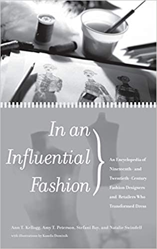In An Influential Fashion An Encyclopedia Of Nineteenth And Twentieth Century Fashion Designers And Retailers Who Transformed Dress Kellogg Ann T Peterson Amy T Bay Stefani Swindell Natalie 9780313312205 Amazon Com Books