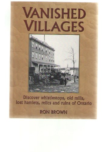 Vanished Villages: Discover Whistlestops, Old Mills, Lost Hamlets, Relics and Ruins of Ontario