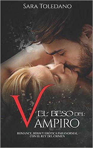 El Beso del Vampiro: Romance, BDSM y Erótica Paranormal con el Rey del Crimen (Novela Romántica y Erótica) (Spanish Edition): Sara Toledano: 9781973576198: ...